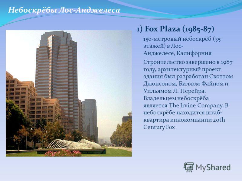 1) Fox Plaza (1985-87) 150-метровый небоскрёб (35 этажей) в Лос- Анджелесе, Калифорния Строительство завершено в 1987 году, архитектурный проект здания был разработан Скоттом Джонсоном, Биллом Файном и Уильямом Л. Перейра. Владельцем небоскрёба являе