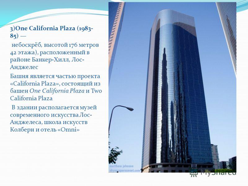 3)One California Plaza (1983- 85) небоскрёб, высотой 176 метров 42 этажа), расположенный в районе Банкер-Хилл, Лос- Анджелес Башня является частью проекта «California Plaza», состоящий из башен One California Plaza и Two California Plaza В здании рас