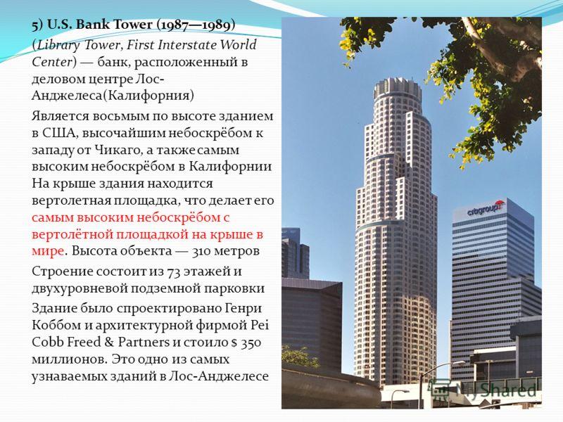 5) U.S. Bank Tower (19871989) (Library Tower, First Interstate World Center) банк, расположенный в деловом центре Лос- Анджелеса(Калифорния) Является восьмым по высоте зданием в США, высочайшим небоскрёбом к западу от Чикаго, а также самым высоким не