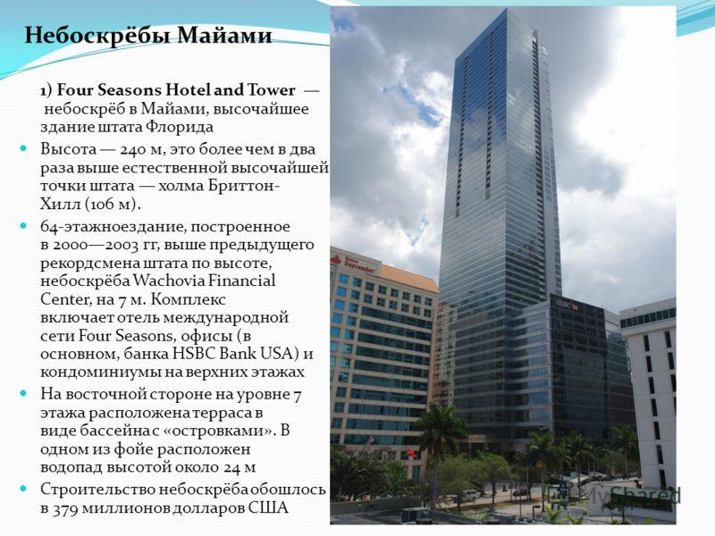 1) Four Seasons Hotel and Tower небоскрёб в Майами, высочайшее здание штата Флорида Высота 240 м, это более чем в два раза выше естественной высочайшей точки штата холма Бриттон- Хилл (106 м). 64-этажноездание, построенное в 20002003 гг, выше предыду