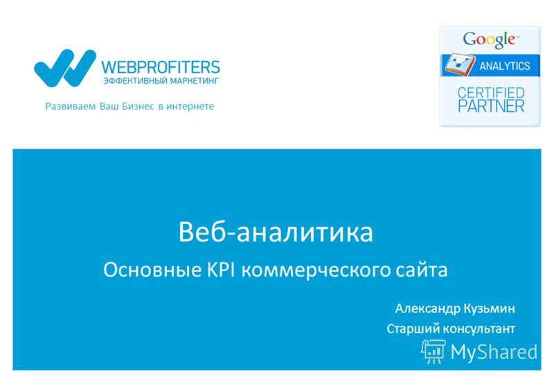 Развиваем Ваш Бизнес в интернете Веб-аналитика Основные KPI коммерческого сайта Александр Кузьмин Старший консультант
