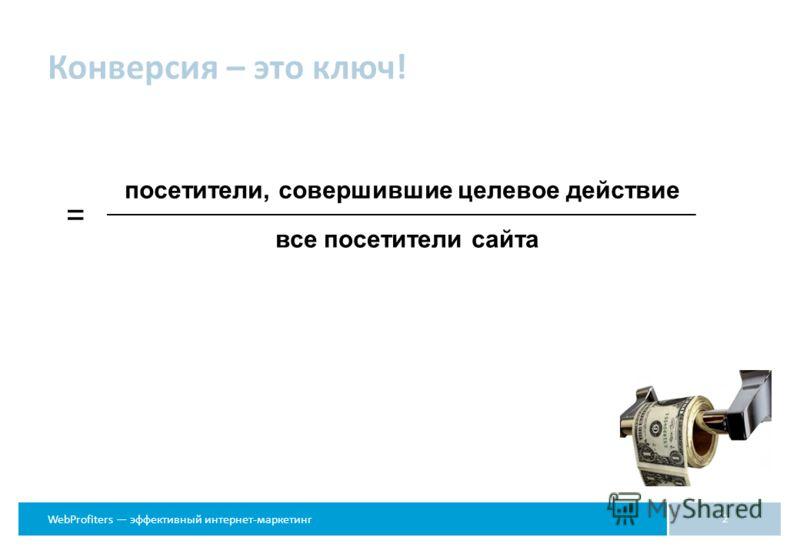 WebProfiters эффективный интернет-маркетинг Конверсия – это ключ! 2 посетители, совершившие целевое действие = все посетители сайта