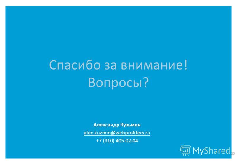 Спасибо за внимание! Вопросы? 20 Александр Кузьмин alex.kuzmin@webprofiters.ru +7 (910) 405-02-04