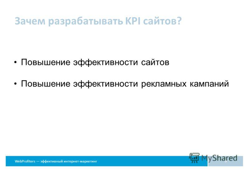 WebProfiters эффективный интернет-маркетинг Зачем разрабатывать KPI сайтов? 9 Повышение эффективности сайтов Повышение эффективности рекламных кампаний