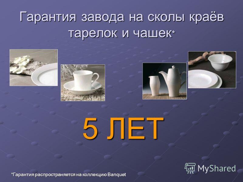 Гарантия завода на сколы краёв тарелок и чашек * *Гарантия распространяется на коллекцию Banquet 5 ЛЕТ
