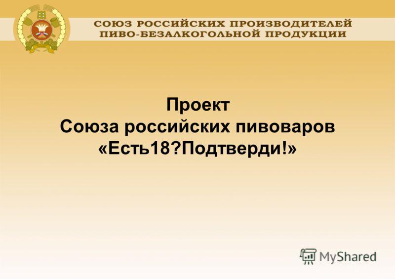 Проект Союза российских пивоваров «Есть18?Подтверди!»