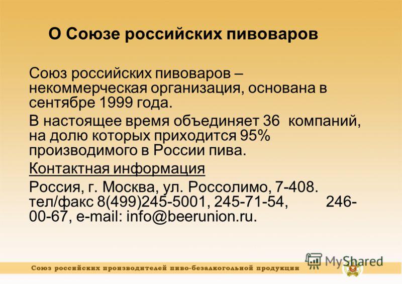 О Союзе российских пивоваров Союз российских пивоваров – некоммерческая организация, основана в сентябре 1999 года. В настоящее время объединяет 36 компаний, на долю которых приходится 95% производимого в России пива. Контактная информация Россия, г.