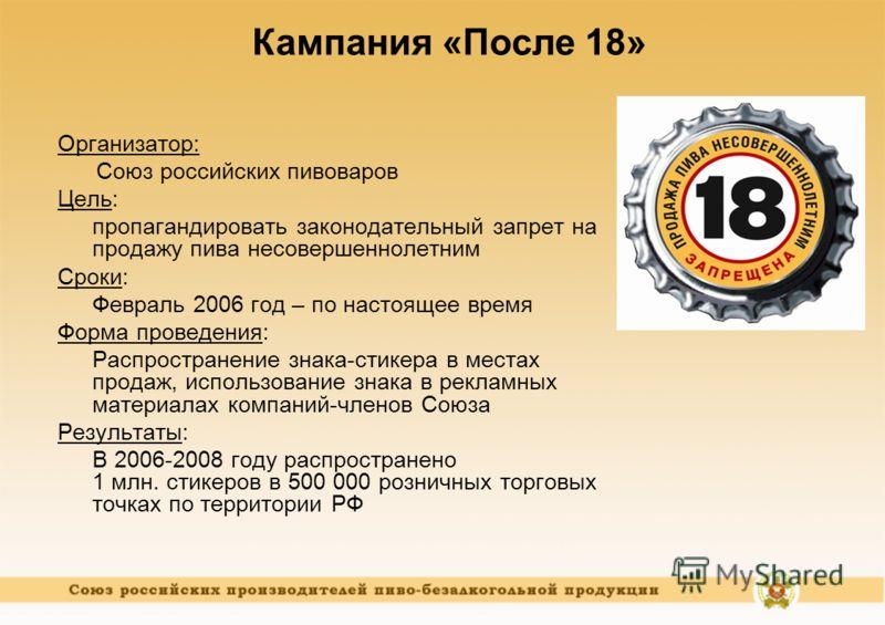 Организатор: Союз российских пивоваров Цель: пропагандировать законодательный запрет на продажу пива несовершеннолетним Сроки: Февраль 2006 год – по настоящее время Форма проведения: Распространение знака-стикера в местах продаж, использование знака