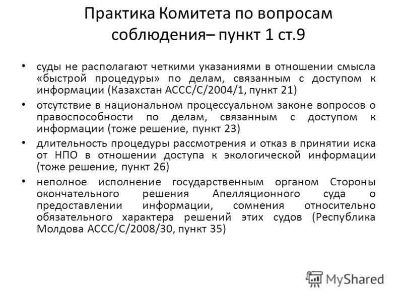 Практика Комитета по вопросам соблюдения– пункт 1 ст.9 суды не располагают четкими указаниями в отношении смысла «быстрой процедуры» по делам, связанным с доступом к информации (Казахстан АССС/С/2004/1, пункт 21) отсутствие в национальном процессуаль