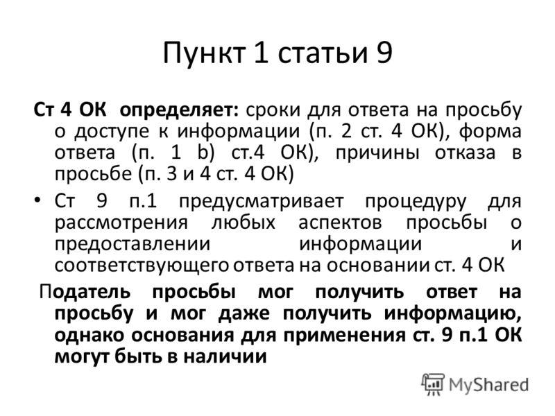 Пункт 1 статьи 9 Ст 4 ОК определяет: сроки для ответа на просьбу о доступе к информации (п. 2 ст. 4 ОК), форма ответа (п. 1 b) ст.4 ОК), причины отказа в просьбе (п. 3 и 4 ст. 4 ОК) Ст 9 п.1 предусматривает процедуру для рассмотрения любых аспектов п