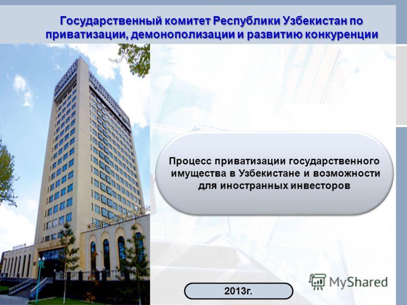 Государственный комитет Республики Узбекистан по приватизации, демонополизации и развитию конкуренции Процесс приватизации государственного имущества в Узбекистане и возможности для иностранных инвесторов Процесс приватизации государственного имущест