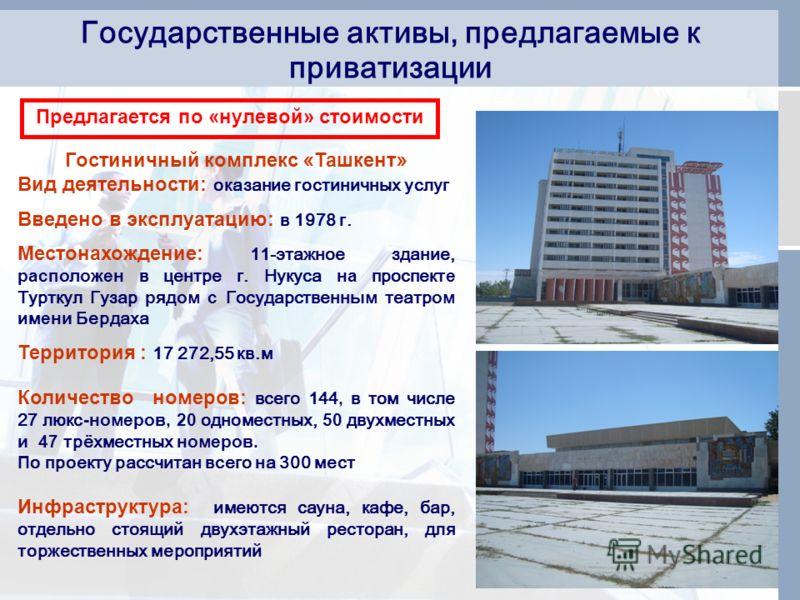 Государственные активы, предлагаемые к приватизации Гостиничный комплекс « Ташкент » Вид деятельности: оказание гостиничных услуг Введено в эксплуатацию: в 1978 г. Местонахождение: 11-этажное здание, расположен в центре г. Нукуса на проспект е Туртку