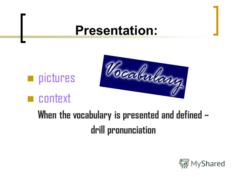 Presentation: pictures context When the vocabulary is presented and defined – drill pronunciation