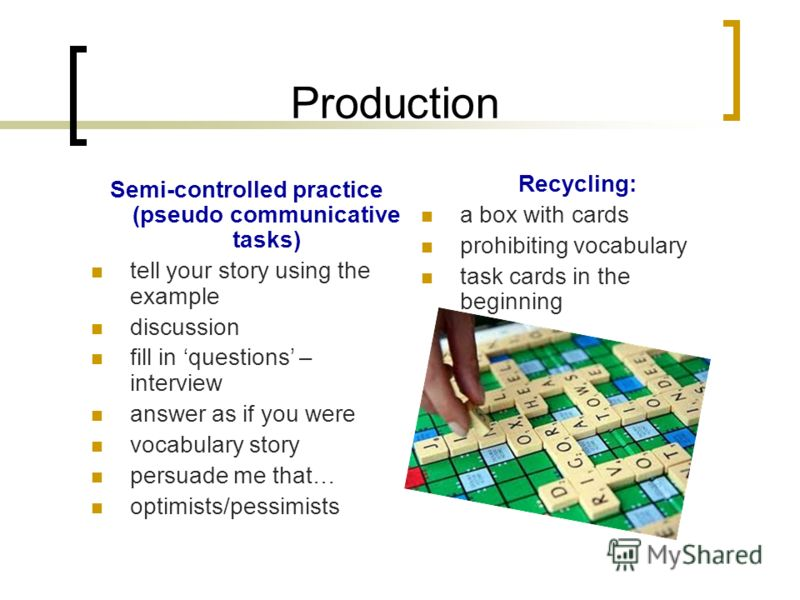 Production Semi-controlled practice (pseudo communicative tasks) tell your story using the example discussion fill in questions – interview answer as if you were vocabulary story persuade me that… optimists/pessimists Recycling: a box with cards proh