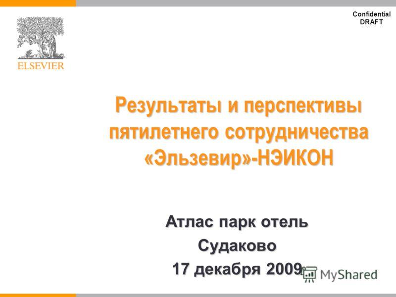 Confidential DRAFT Результаты и перспективы пятилетнего сотрудничества «Эльзевир»-НЭИКОН Атлас парк отель Судаково 17 декабря 2009