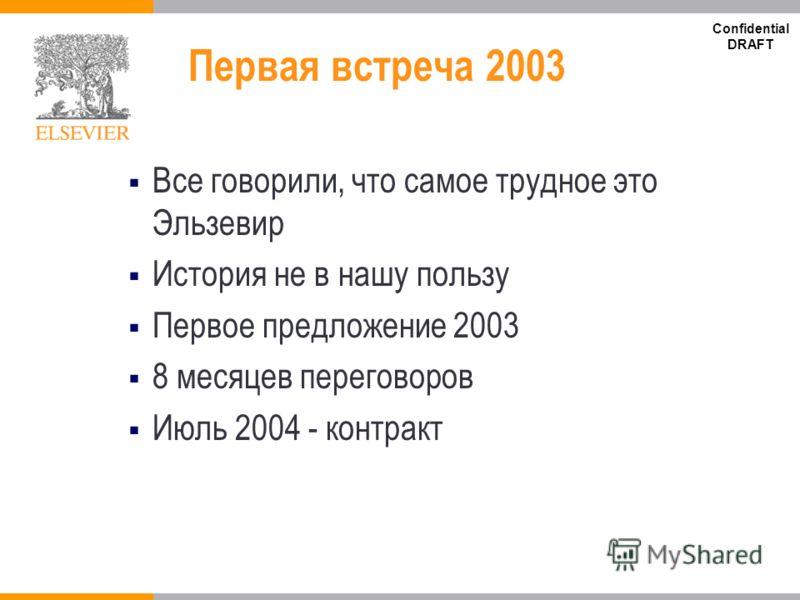 Confidential DRAFT Первая встреча 2003 Все говорили, что самое трудное это Эльзевир История не в нашу пользу Первое предложение 2003 8 месяцев переговоров Июль 2004 - контракт