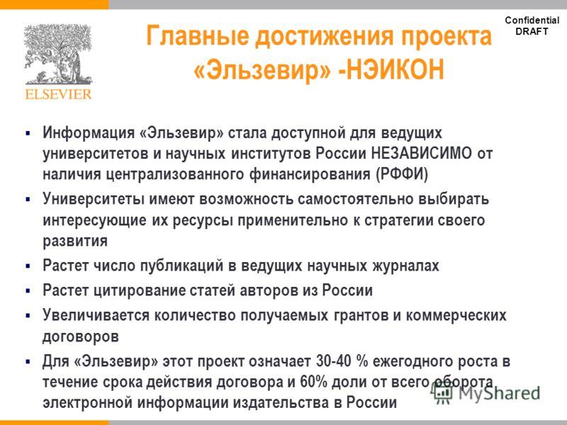 Confidential DRAFT Главные достижения проекта «Эльзевир» -НЭИКОН Информация «Эльзевир» стала доступной для ведущих университетов и научных институтов России НЕЗАВИСИМО от наличия централизованного финансирования (РФФИ) Университеты имеют возможность