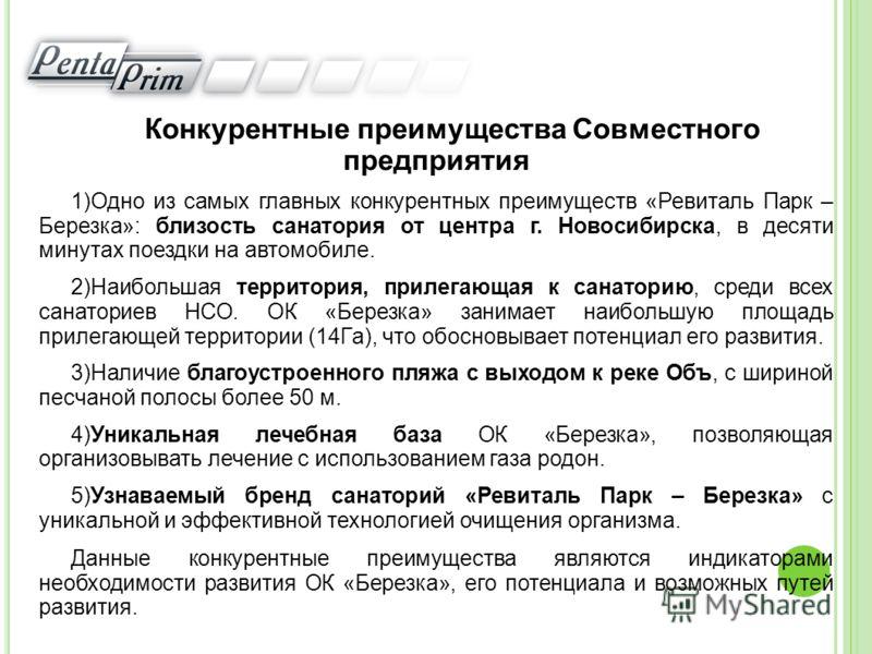 Конкурентные преимущества Совместного предприятия 1)Одно из самых главных конкурентных преимуществ «Ревиталь Парк – Березка»: близость санатория от центра г. Новосибирска, в десяти минутах поездки на автомобиле. 2)Наибольшая территория, прилегающая к