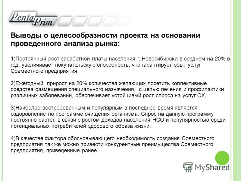 Выводы о целесообразности проекта на основании проведенного анализа рынка: 1)Постоянный рост заработной платы населения г. Новосибирска в среднем на 20% в год, увеличивает покупательскую способность, что гарантирует сбыт услуг Совместного предприятия