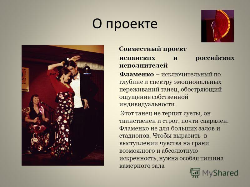О проекте Совместный проект испанских и российских исполнителей Фламенко – исключительный по глубине и спектру эмоциональных переживаний танец, обостряющий ощущение собственной индивидуальности. Этот танец не терпит суеты, он таинственен и строг, поч