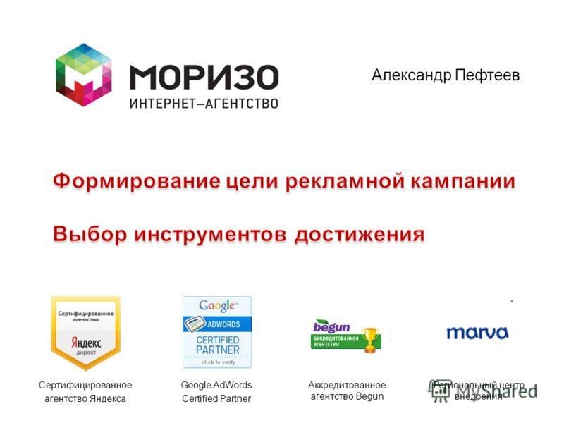 Сертифицированное агентство Яндекса Google AdWords Certified Partner Аккредитованное агентство Begun Региональный центр внедрения Александр Пефтеев