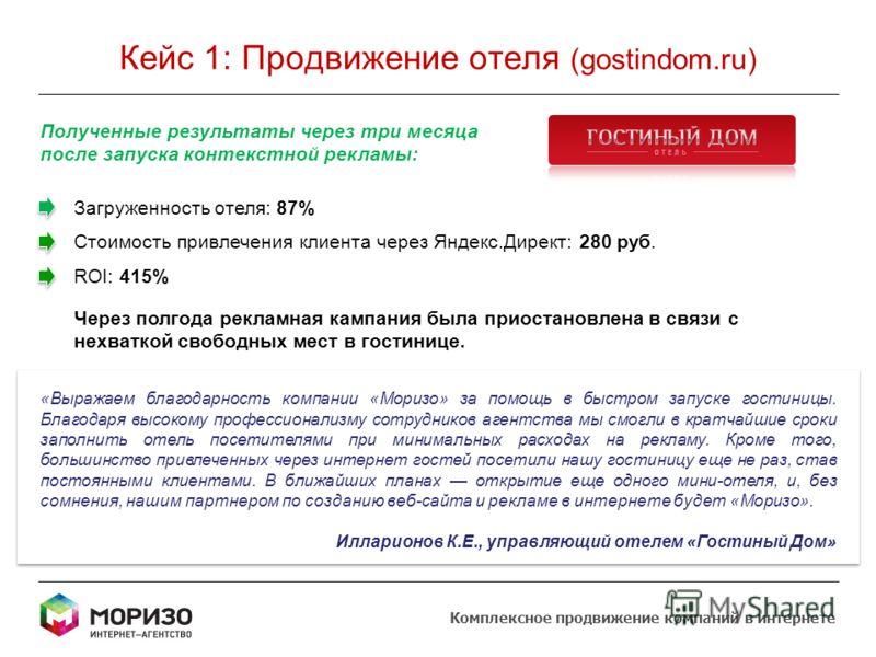 Кейс 1: Продвижение отеля (gostindom.ru) Комплексное продвижение компаний в интернете Полученные результаты через три месяца после запуска контекстной рекламы: Загруженность отеля: 87% Стоимость привлечения клиента через Яндекс.Директ: 280 руб. ROI: