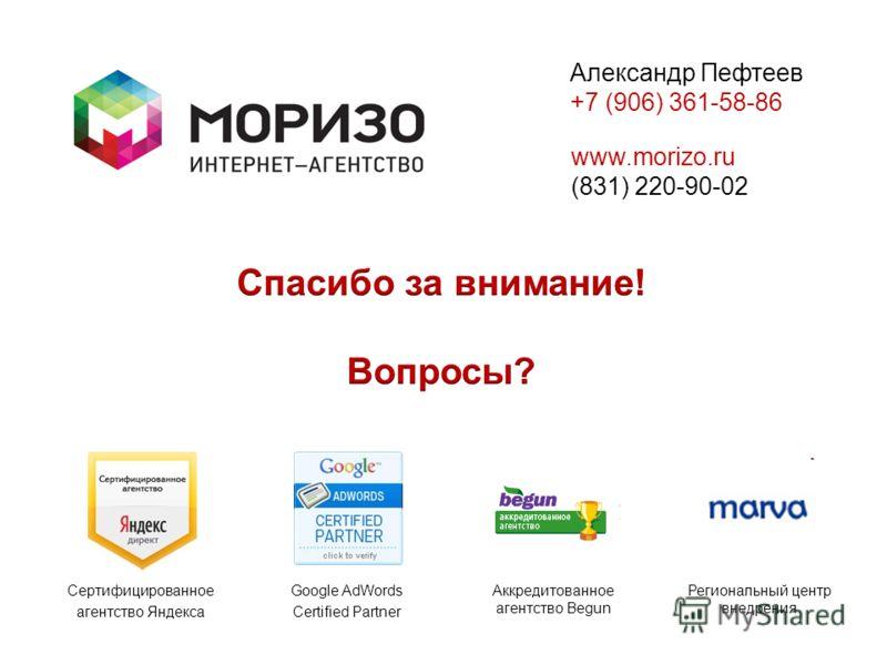 Александр Пефтеев +7 (906) 361-58-86 Сертифицированное агентство Яндекса Google AdWords Certified Partner Аккредитованное агентство Begun Региональный центр внедрения www.morizo.ru (831) 220-90-02