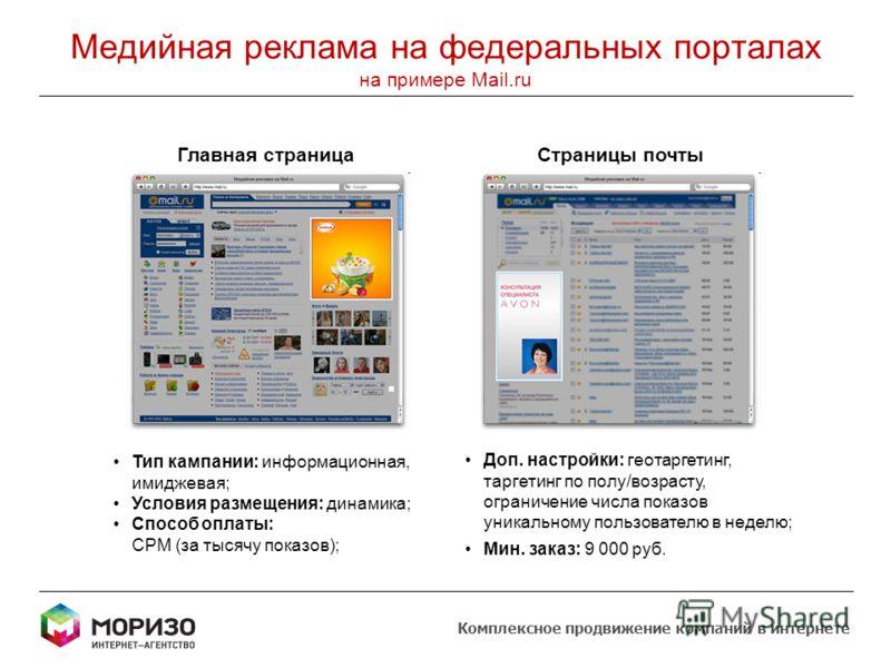 Медийная реклама на федеральных порталах на примере Mail.ru Главная страницаСтраницы почты Доп. настройки: геотаргетинг, таргетинг по полу/возрасту, ограничение числа показов уникальному пользователю в неделю; Мин. заказ: 9 000 руб. Тип кампании: инф