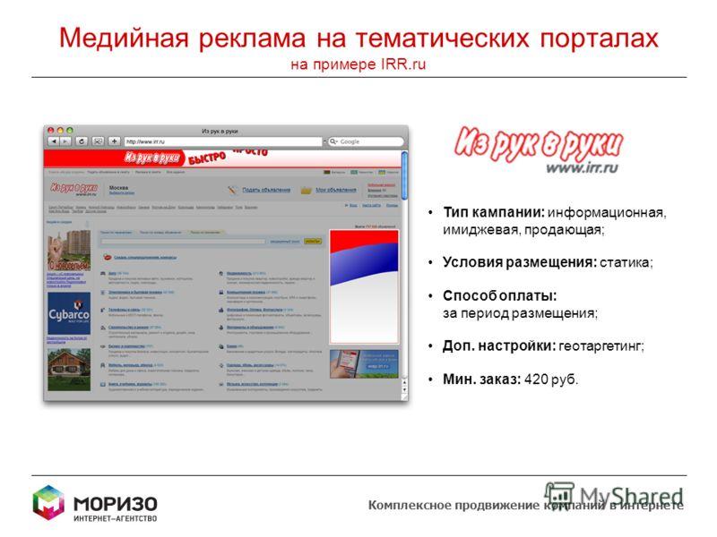 Медийная реклама на тематических порталах на примере IRR.ru Тип кампании: информационная, имиджевая, продающая; Условия размещения: статика; Способ оплаты: за период размещения; Доп. настройки: геотаргетинг; Мин. заказ: 420 руб. Комплексное продвижен