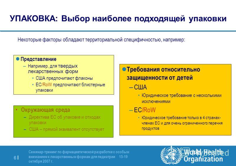 6 |6 | Семинар-тренинг по фармацевтической разработке с особым вниманием к лекарственным формам для педиатрии 15-19 октября 2007 г. Некоторые факторы обладают территориальной специфичностью, например: Окружающая среда –Директива ЕС об упаковке и отхо
