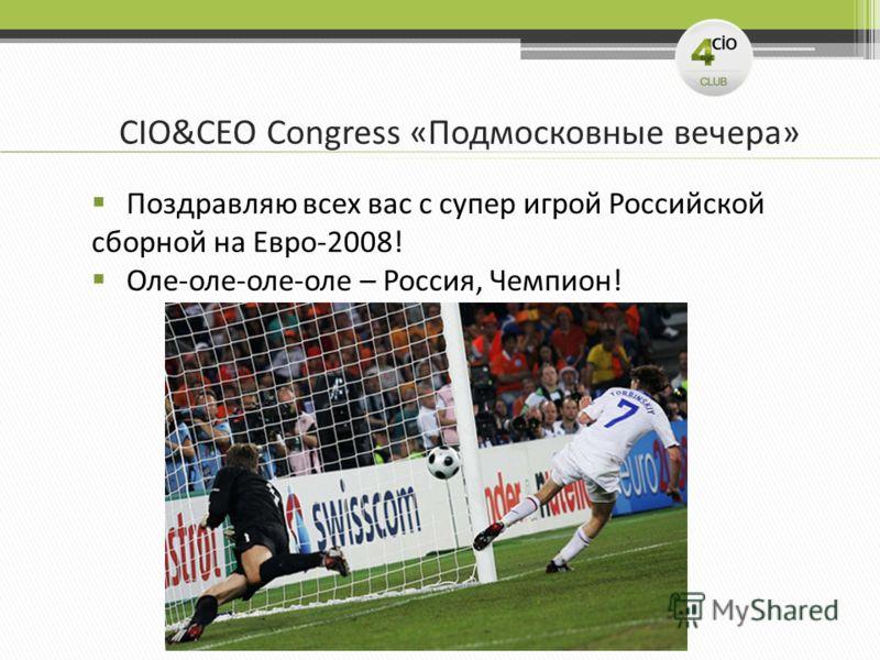 CIO&CEO Congress «Подмосковные вечера» Поздравляю всех вас с супер игрой Российской сборной на Евро-2008! Оле-оле-оле-оле – Россия, Чемпион!