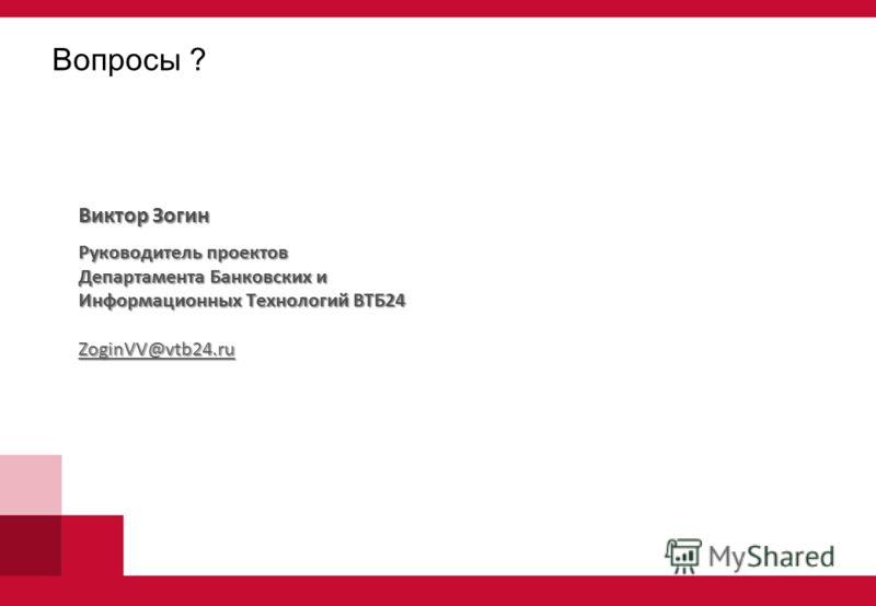 Вопросы ? Виктор Зогин Руководитель проектов Департамента Банковских и Информационных Технологий ВТБ24 ZoginVV@vtb24.ru