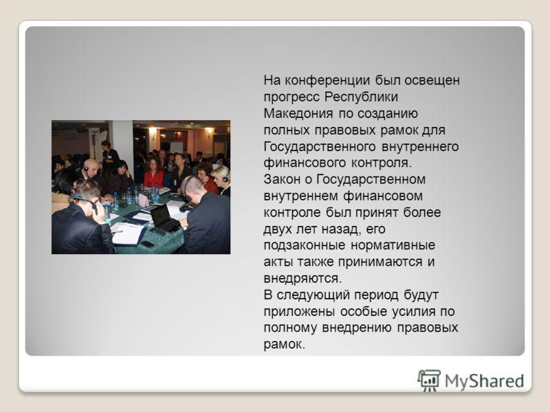 На конференции был освещен прогресс Республики Македония по созданию полных правовых рамок для Государственного внутреннего финансового контроля. Закон о Государственном внутреннем финансовом контроле был принят более двух лет назад, его подзаконные