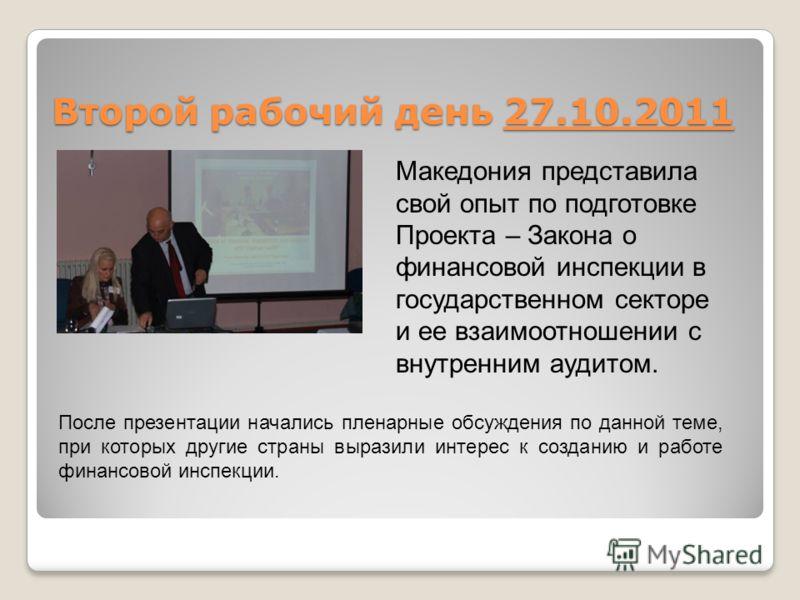 Второй рабочий день 27.10.2011 Македония представила свой опыт по подготовке Проекта – Закона о финансовой инспекции в государственном секторе и ее взаимоотношении с внутренним аудитом. После презентации начались пленарные обсуждения по данной теме,