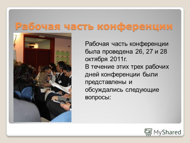 Рабочая часть конференции Рабочая часть конференции была проведена 26, 27 и 28 октября 2011г. В течение этих трех рабочих дней конференции были представлены и обсуждались следующие вопросы:
