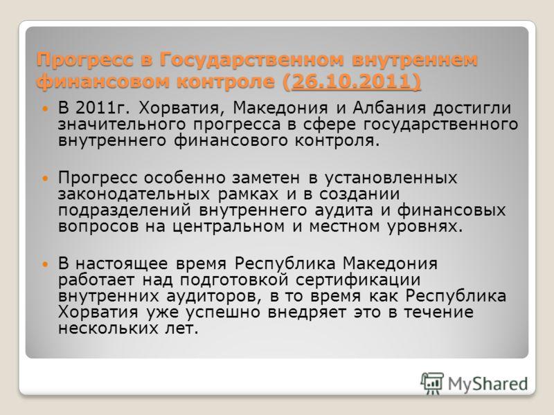 Прогресс в Государственном внутреннем финансовом контроле (26.10.2011) В 2011г. Хорватия, Македония и Албания достигли значительного прогресса в сфере государственного внутреннего финансового контроля. Прогресс особенно заметен в установленных законо
