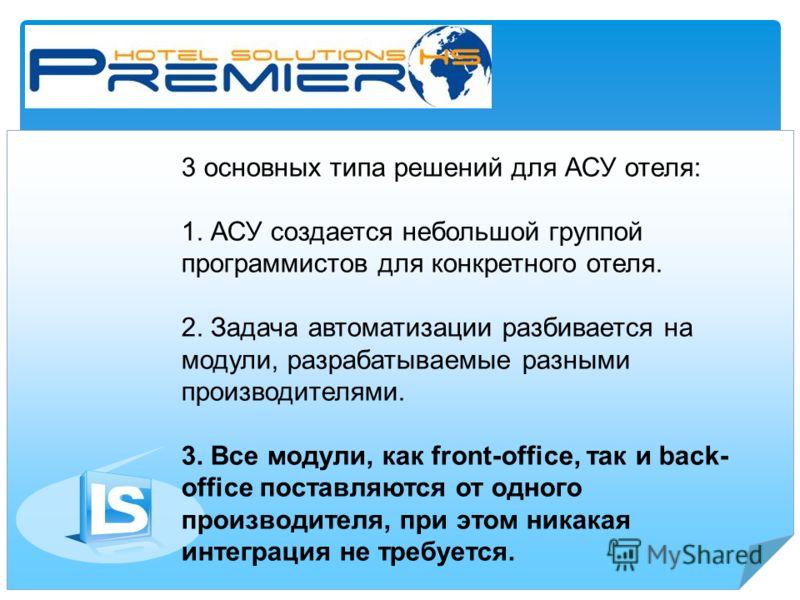 3 основных типа решений для АСУ отеля: 1. АСУ создается небольшой группой программистов для конкретного отеля. 2. Задача автоматизации разбивается на модули, разрабатываемые разными производителями. 3. Все модули, как front-office, так и back- office