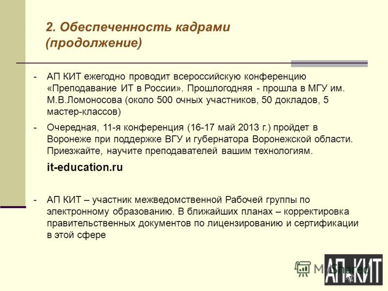 2. Обеспеченность кадрами (продолжение) -АП КИТ ежегодно проводит всероссийскую конференцию «Преподавание ИТ в России». Прошлогодняя - прошла в МГУ им. М.В.Ломоносова (около 500 очных участников, 50 докладов, 5 мастер-классов) -Очередная, 11-я конфер