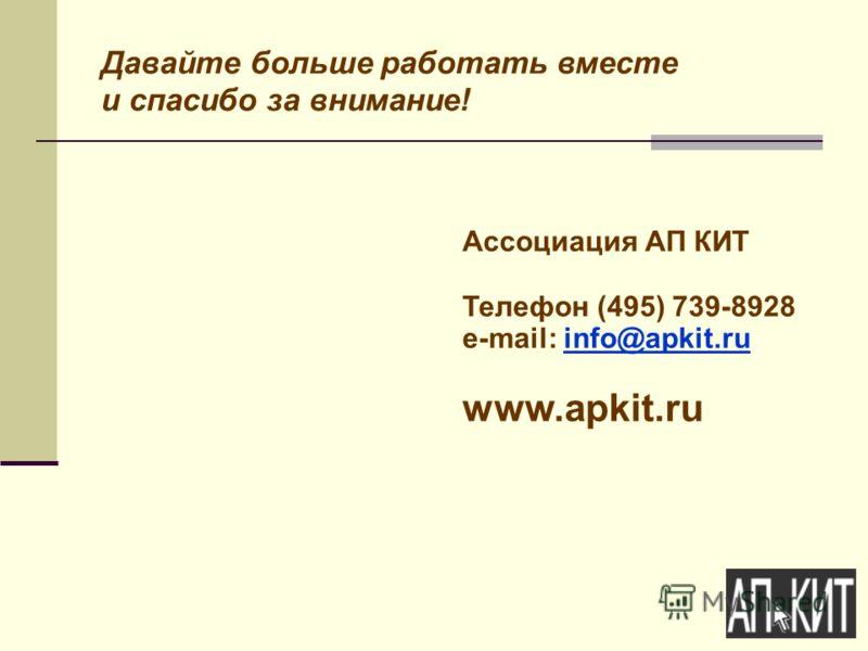 Давайте больше работать вместе и спасибо за внимание! Ассоциация АП КИТ Телефон (495) 739-8928 e-mail: info@apkit.ruinfo@apkit.ru www.apkit.ru