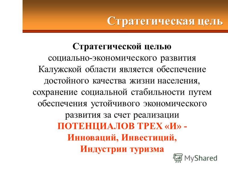 Стратегическая цель Стратегической целью социально-экономического развития Калужской области является обеспечение достойного качества жизни населения, сохранение социальной стабильности путем обеспечения устойчивого экономического развития за счет ре