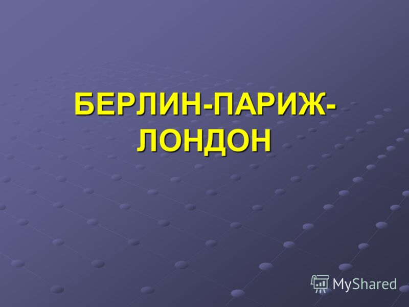 БЕРЛИН-ПАРИЖ- ЛОНДОН