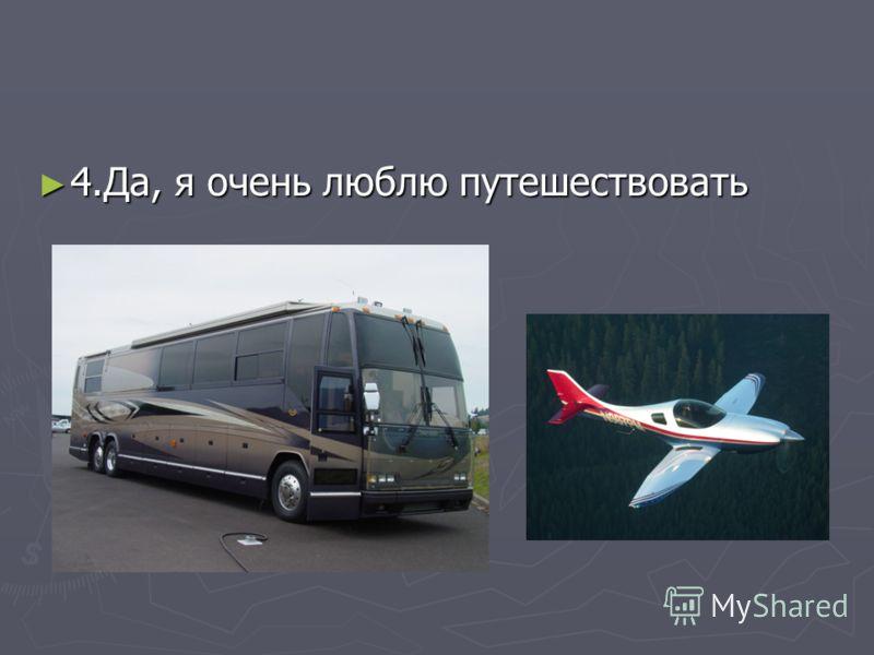 4.Да, я очень люблю путешествовать 4.Да, я очень люблю путешествовать