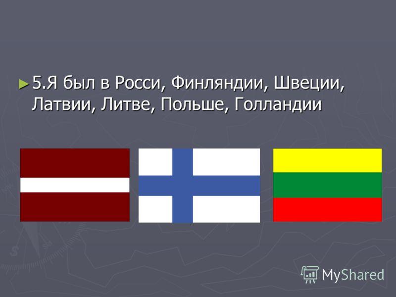 5.Я был в Росси, Финляндии, Швеции, Латвии, Литве, Польше, Голландии 5.Я был в Росси, Финляндии, Швеции, Латвии, Литве, Польше, Голландии