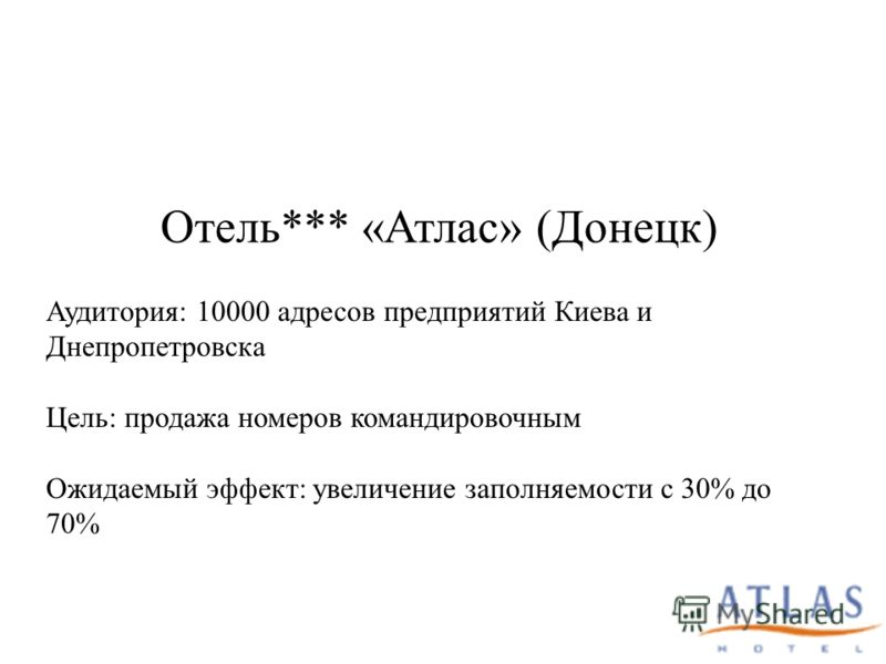 Отель*** «Атлас» (Донецк) Аудитория: 10000 адресов предприятий Киева и Днепропетровска Цель: продажа номеров командировочным Ожидаемый эффект: увеличение заполняемости с 30% до 70%