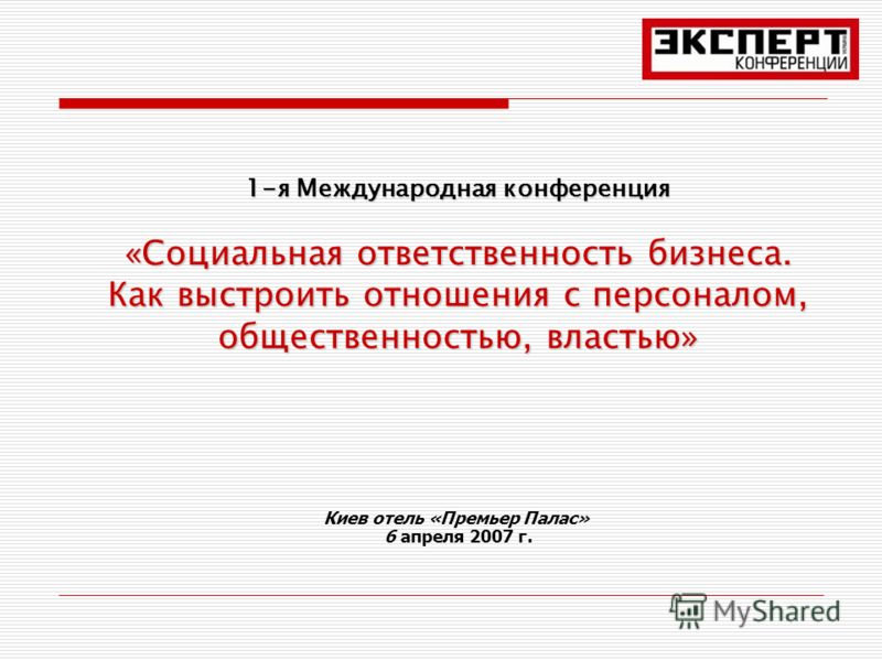 1-я Международная конференция «Социальная ответственность бизнеса. Как выстроить отношения с персоналом, общественностью, властью» Киев отель «Премьер Палас» 6 апреля 2007 г.