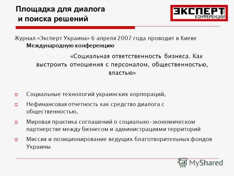 Площадка для диалога и поиска решений Журнал «Эксперт Украина» 6 апреля 2007 года проводит в Киеве Международную конференцию «Социальная ответственность бизнеса. Как выстроить отношения с персоналом, общественностью, властью» Социальные технологий ук
