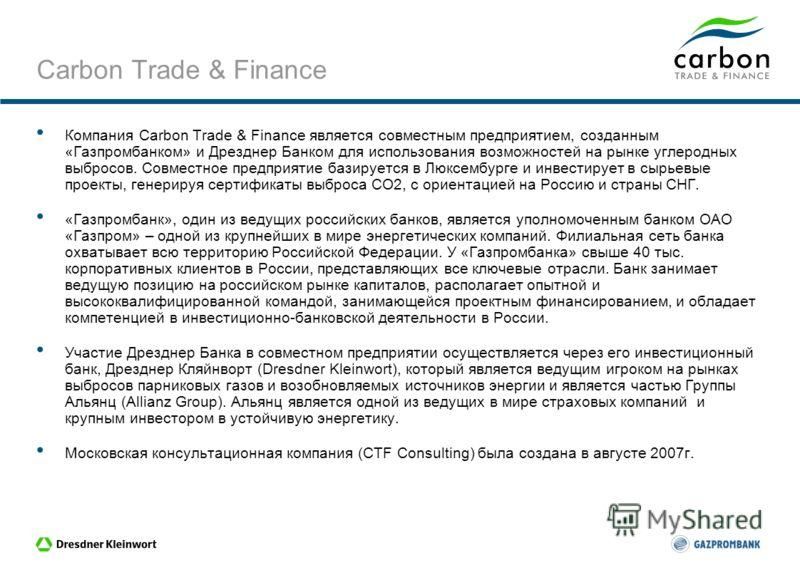 Carbon Trade & Finance is a joint venture between Dresdner Bank and Gazprombank Возможности и проблемы Российского углеродного рынка Московский форум по вопросам углеродного рынка -2008, Президент-Отель (Москва) 28-29 April 2008