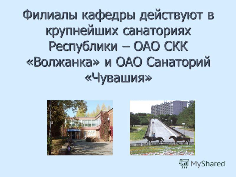 Филиалы кафедры действуют в крупнейших санаториях Республики – ОАО СКК «Волжанка» и ОАО Санаторий «Чувашия»