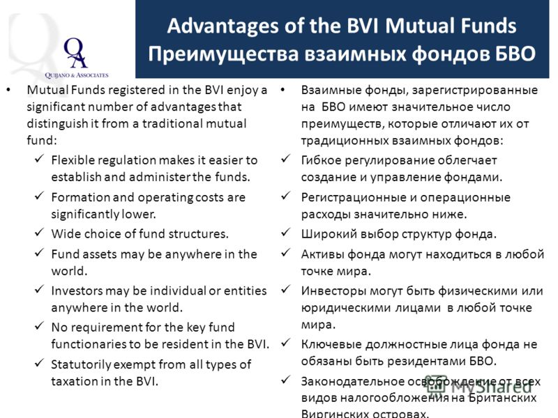 Advantages of the BVI Mutual Funds Преимущества взаимных фондов БВО Mutual Funds registered in the BVI enjoy a significant number of advantages that distinguish it from a traditional mutual fund: Flexible regulation makes it easier to establish and a
