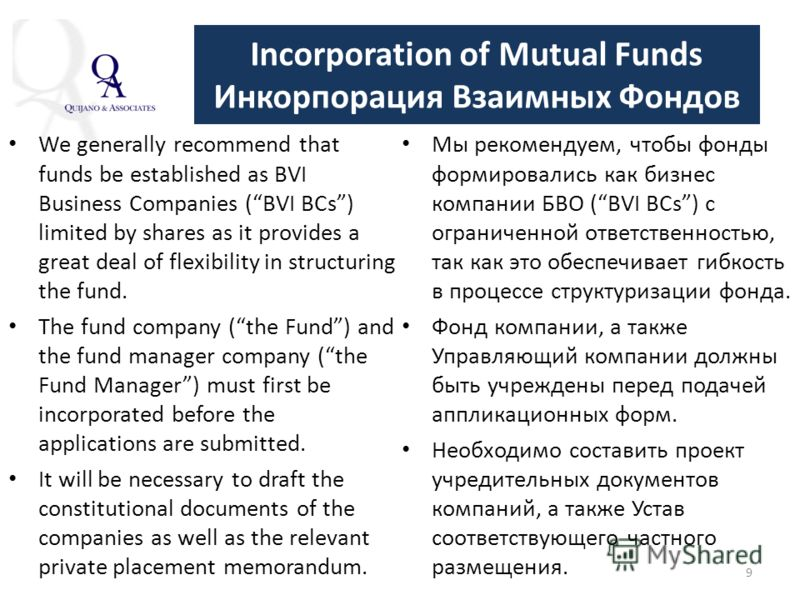 9 Incorporation of Mutual Funds Инкорпорация Взаимных Фондов We generally recommend that funds be established as BVI Business Companies (BVI BCs) limited by shares as it provides a great deal of flexibility in structuring the fund. The fund company (